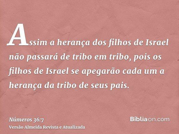 Assim a herança dos filhos de Israel não passará de tribo em tribo, pois os filhos de Israel se apegarão cada um a herança da tribo de seus pais.