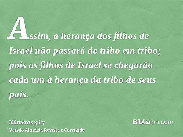 Assim, a herança dos filhos de Israel não passará de tribo em tribo; pois os filhos de Israel se chegarão cada um à herança da tribo de seus pais.