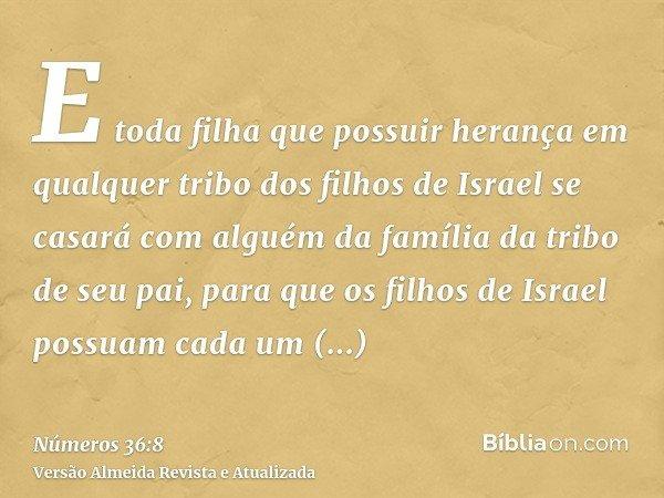 E toda filha que possuir herança em qualquer tribo dos filhos de Israel se casará com alguém da família da tribo de seu pai, para que os filhos de Israel possua