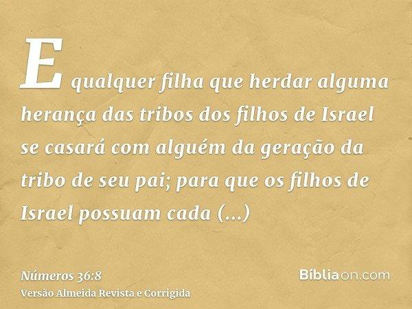 E qualquer filha que herdar alguma herança das tribos dos filhos de Israel se casará com alguém da geração da tribo de seu pai; para que os filhos de Israel pos