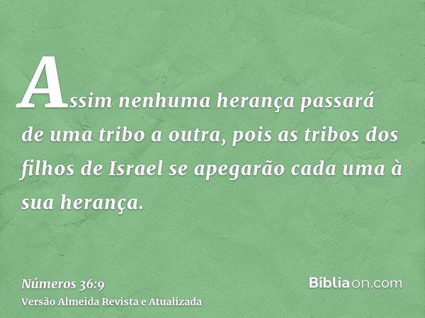 Assim nenhuma herança passará de uma tribo a outra, pois as tribos dos filhos de Israel se apegarão cada uma à sua herança.