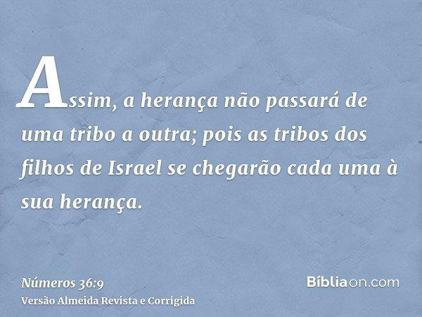 Assim, a herança não passará de uma tribo a outra; pois as tribos dos filhos de Israel se chegarão cada uma à sua herança.