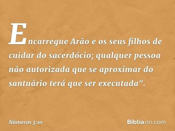 """Encarregue Arão e os seus filhos de cuidar do sacerdócio; qualquer pessoa não autorizada que se aproximar do santuário terá que ser executada"""". -- Números 3:10"""