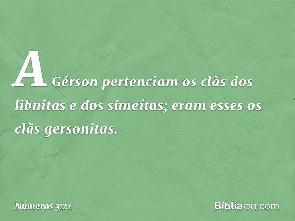 A Gérson pertenciam os clãs dos libnitas e dos simeítas; eram esses os clãs gersonitas. -- Números 3:21