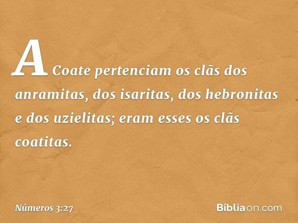 A Coate pertenciam os clãs dos anramitas, dos isaritas, dos hebronitas e dos uzielitas; eram esses os clãs coatitas. -- Números 3:27