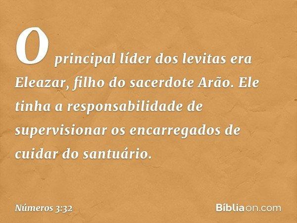 O principal líder dos levitas era Eleazar, filho do sacerdote Arão. Ele tinha a responsabilidade de supervisionar os encarregados de cuidar do santuário. -- Núm