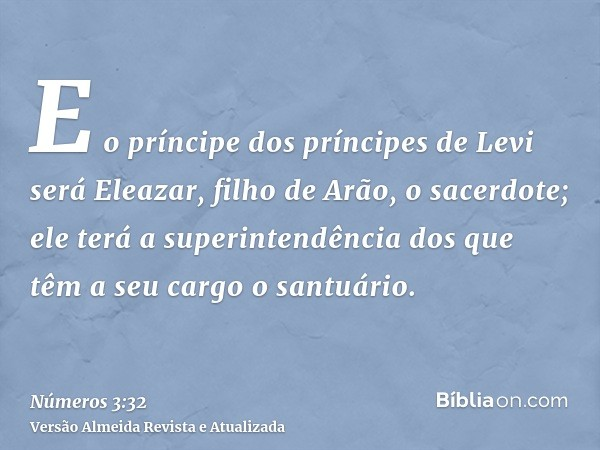 E o príncipe dos príncipes de Levi será Eleazar, filho de Arão, o sacerdote; ele terá a superintendência dos que têm a seu cargo o santuário.