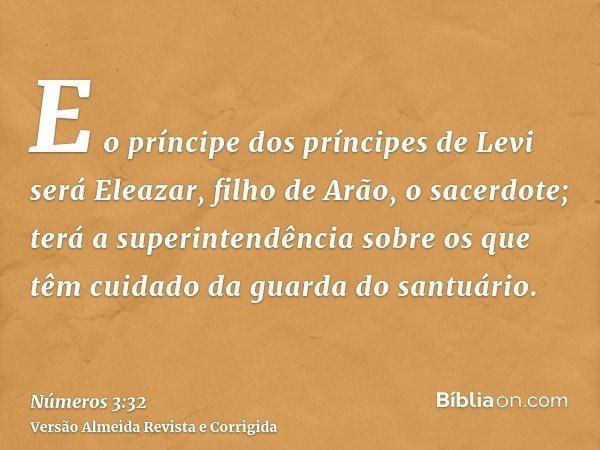 E o príncipe dos príncipes de Levi será Eleazar, filho de Arão, o sacerdote; terá a superintendência sobre os que têm cuidado da guarda do santuário.