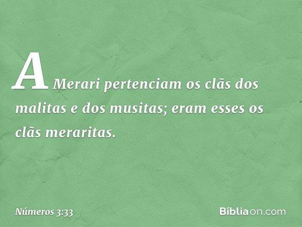 A Merari pertenciam os clãs dos malitas e dos musitas; eram esses os clãs meraritas. -- Números 3:33
