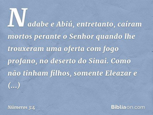 Nadabe e Abiú, entretanto, caíram mortos perante o Senhor quando lhe trouxeram uma oferta com fogo profano, no deserto do Sinai. Como não tinham filhos, somente