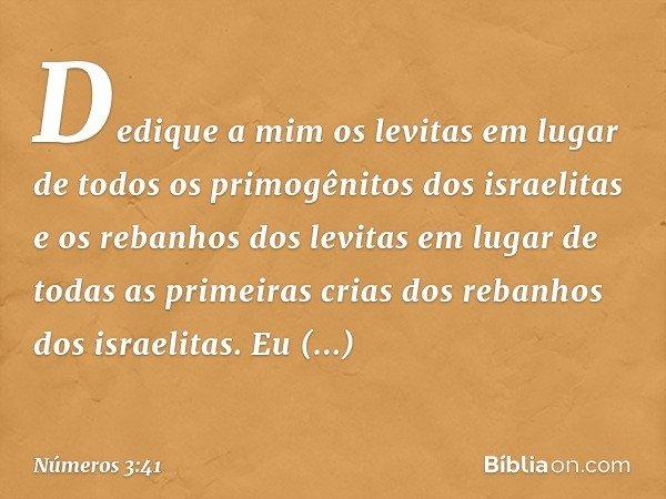 Dedique a mim os levitas em lugar de todos os primogênitos dos israelitas e os rebanhos dos levitas em lugar de todas as primeiras crias dos rebanhos dos israel