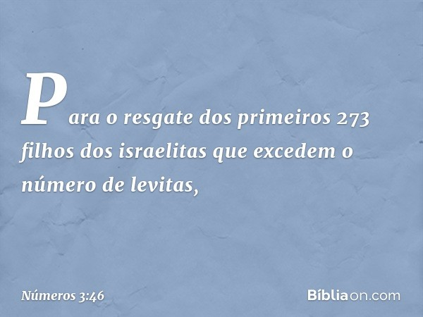 Para o resgate dos primeiros 273 filhos dos israelitas que excedem o número de levitas, -- Números 3:46