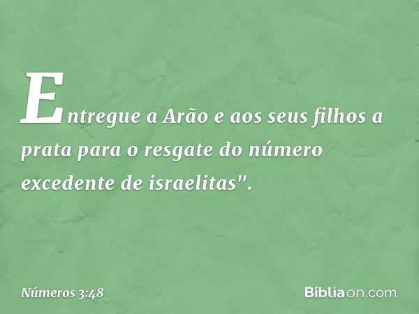 """Entregue a Arão e aos seus filhos a prata para o resgate do número excedente de israelitas"""". -- Números 3:48"""