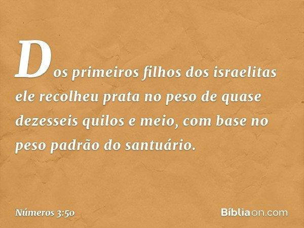 Dos primeiros filhos dos israelitas ele recolheu prata no peso de quase dezesseis quilos e meio, com base no peso padrão do santuário. -- Números 3:50