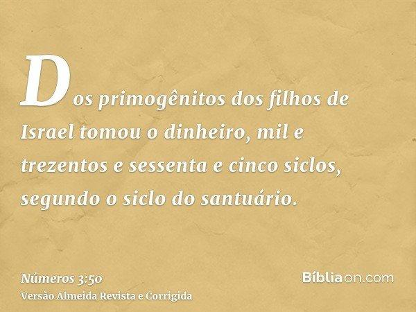 Dos primogênitos dos filhos de Israel tomou o dinheiro, mil e trezentos e sessenta e cinco siclos, segundo o siclo do santuário.