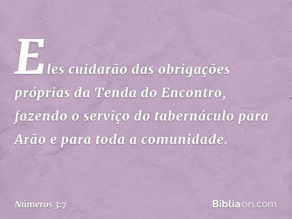 Eles cuidarão das obrigações próprias da Tenda do Encontro, fazendo o serviço do tabernáculo para Arão e para toda a comunidade. -- Números 3:7
