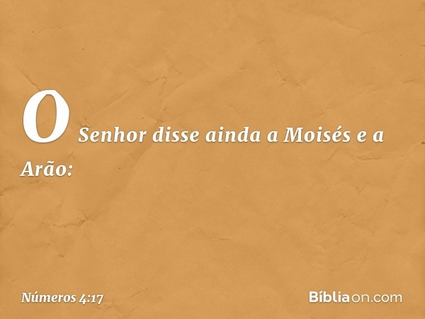O Senhor disse ainda a Moisés e a Arão: -- Números 4:17