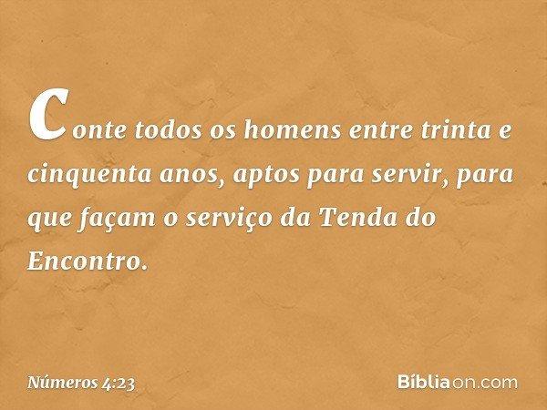 conte todos os homens entre trinta e cinquenta anos, aptos para servir, para que façam o serviço da Tenda do Encontro. -- Números 4:23