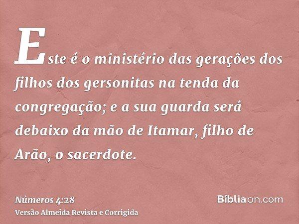 Este é o ministério das gerações dos filhos dos gersonitas na tenda da congregação; e a sua guarda será debaixo da mão de Itamar, filho de Arão, o sacerdote.