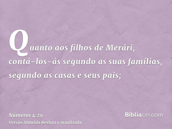 Quanto aos filhos de Merári, contá-los-ás segundo as suas famílias, segundo as casas e seus pais;