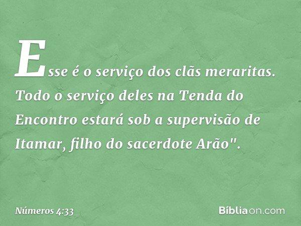 """Esse é o serviço dos clãs meraritas. Todo o serviço deles na Tenda do Encontro estará sob a supervisão de Itamar, filho do sacerdote Arão"""". -- Números 4:33"""