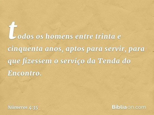todos os homens entre trinta e cinquenta anos, aptos para servir, para que fizessem o serviço da Tenda do Encontro. -- Números 4:35