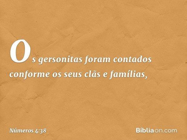 Os gersonitas foram contados conforme os seus clãs e famílias, -- Números 4:38