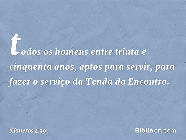 todos os homens entre trinta e cinquenta anos, aptos para servir, para fazer o serviço da Tenda do Encontro. -- Números 4:39