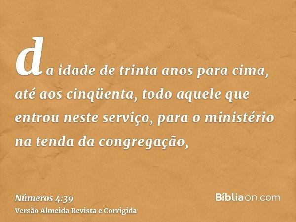 da idade de trinta anos para cima, até aos cinqüenta, todo aquele que entrou neste serviço, para o ministério na tenda da congregação,