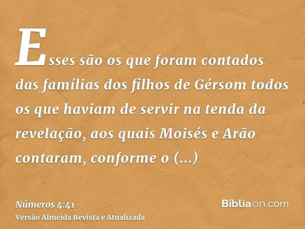 Esses são os que foram contados das famílias dos filhos de Gérsom todos os que haviam de servir na tenda da revelação, aos quais Moisés e Arão contaram, conform