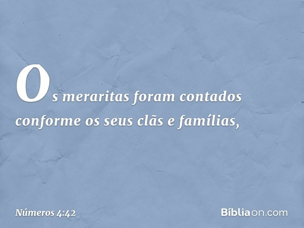 Os meraritas foram contados conforme os seus clãs e famílias, -- Números 4:42