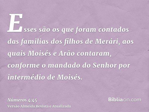 Esses são os que foram contados das familias dos filhos de Merári, aos quais Moisés e Arão contaram, conforme o mandado do Senhor por intermédio de Moisés.