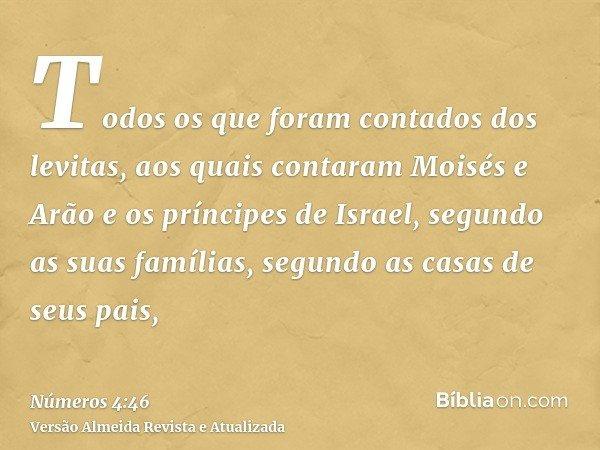 Todos os que foram contados dos levitas, aos quais contaram Moisés e Arão e os príncipes de Israel, segundo as suas famílias, segundo as casas de seus pais,