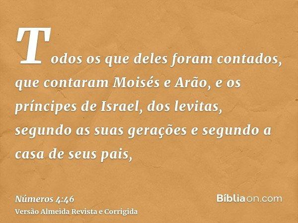 Todos os que deles foram contados, que contaram Moisés e Arão, e os príncipes de Israel, dos levitas, segundo as suas gerações e segundo a casa de seus pais,
