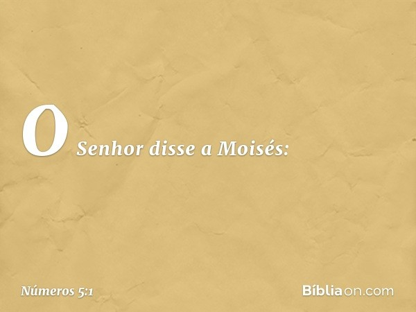 O Senhor disse a Moisés: -- Números 5:1