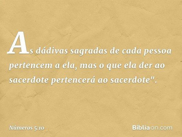 """As dádivas sagradas de cada pessoa pertencem a ela, mas o que ela der ao sacerdote pertencerá ao sacerdote"""". -- Números 5:10"""