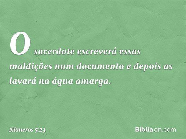 """""""O sacerdote escreverá essas maldições num documento e depois as lavará na água amarga. -- Números 5:23"""