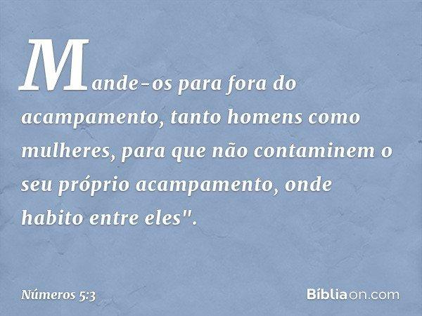 """Mande-os para fora do acampamento, tanto homens como mulheres, para que não contaminem o seu próprio acampamento, onde habito entre eles"""". -- Números 5:3"""