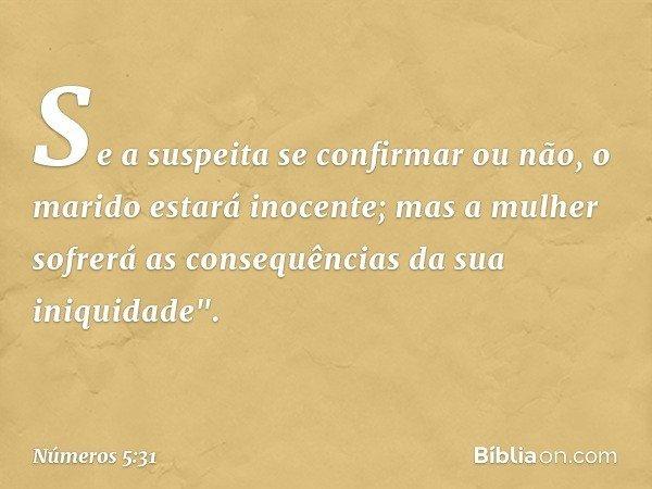 """Se a suspeita se confirmar ou não, o marido estará inocente; mas a mulher sofrerá as consequências da sua iniquidade"""". -- Números 5:31"""