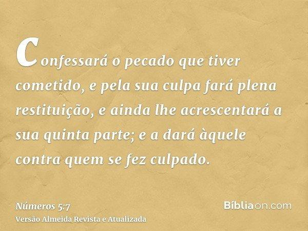confessará o pecado que tiver cometido, e pela sua culpa fará plena restituição, e ainda lhe acrescentará a sua quinta parte; e a dará àquele contra quem se fez