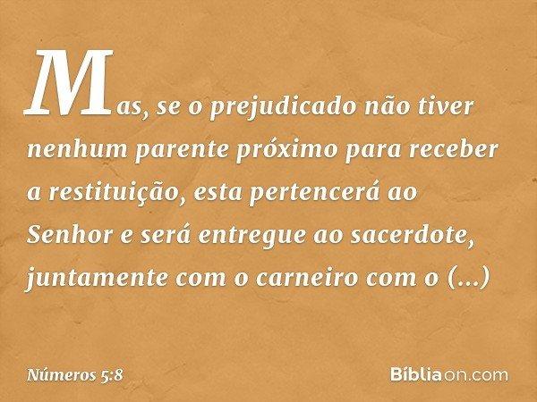 Mas, se o prejudicado não tiver nenhum parente próximo para receber a restituição, esta pertencerá ao Senhor e será entregue ao sacerdote, juntamente com o carn