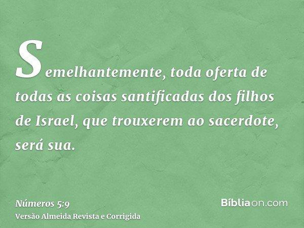 Semelhantemente, toda oferta de todas as coisas santificadas dos filhos de Israel, que trouxerem ao sacerdote, será sua.