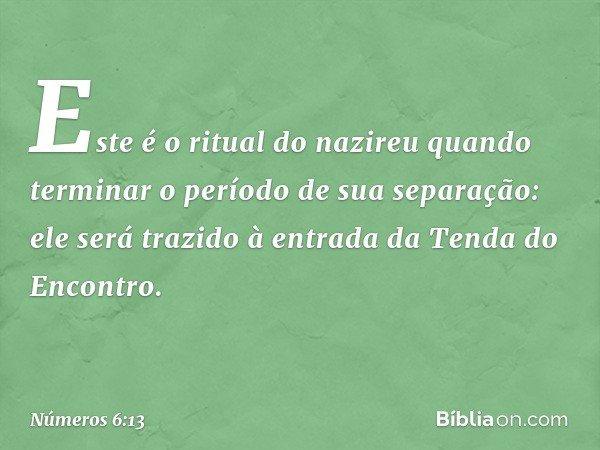 """""""Este é o ritual do nazireu quando terminar o período de sua separação: ele será trazido à entrada da Tenda do Encontro. -- Números 6:13"""