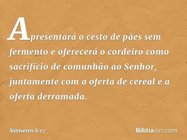 Apresentará o cesto de pães sem fermento e oferecerá o cordeiro como sacrifício de comunhão ao Senhor, juntamente com a oferta de cereal e a oferta derramada. -