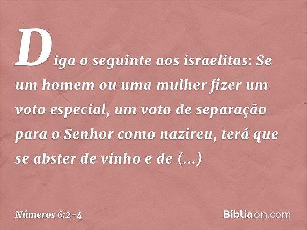 """""""Diga o seguinte aos israelitas: Se um homem ou uma mulher fizer um voto especial, um voto de separação para o Senhor como nazireu, terá que se abster de vinho"""