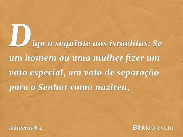 """""""Diga o seguinte aos israelitas: Se um homem ou uma mulher fizer um voto especial, um voto de separação para o Senhor como nazireu, -- Números 6:2"""