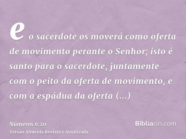 e o sacerdote os moverá como oferta de movimento perante o Senhor; isto é santo para o sacerdote, juntamente com o peito da oferta de movimento, e com a espádua