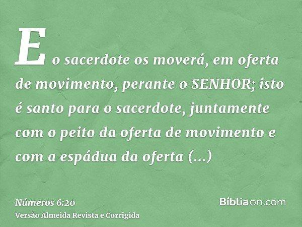 E o sacerdote os moverá, em oferta de movimento, perante o SENHOR; isto é santo para o sacerdote, juntamente com o peito da oferta de movimento e com a espádua