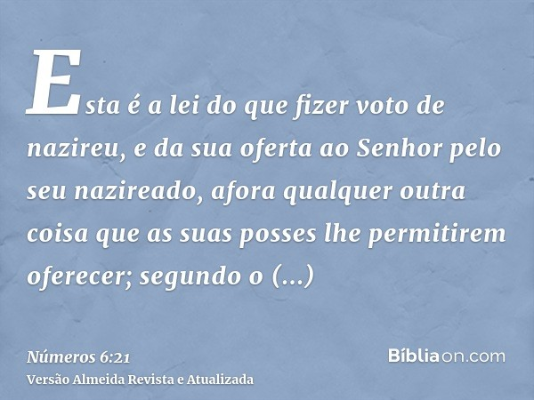 Esta é a lei do que fizer voto de nazireu, e da sua oferta ao Senhor pelo seu nazireado, afora qualquer outra coisa que as suas posses lhe permitirem oferecer;