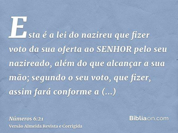 Esta é a lei do nazireu que fizer voto da sua oferta ao SENHOR pelo seu nazireado, além do que alcançar a sua mão; segundo o seu voto, que fizer, assim fará con